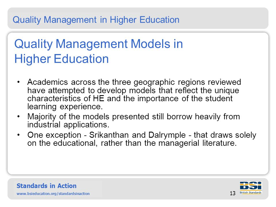 Six Sigma – past, present and future Standards in Action www.bsieducation.org/standardsinact ion Standards in Action www.bsieducation.org/standardsinaction 13 Quality Management Models in Higher Education Academics across the three geographic regions reviewed have attempted to develop models that reflect the unique characteristics of HE and the importance of the student learning experience.