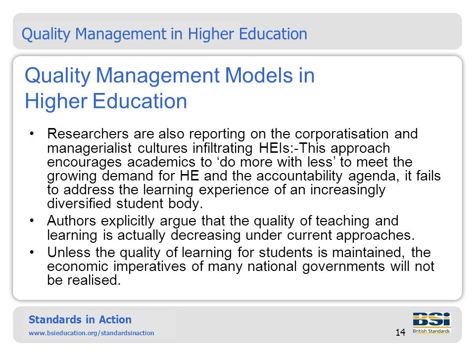 Six Sigma – past, present and future Standards in Action www.bsieducation.org/standardsinact ion Standards in Action www.bsieducation.org/standardsinaction 14 Quality Management Models in Higher Education Researchers are also reporting on the corporatisation and managerialist cultures infiltrating HEIs:-This approach encourages academics to do more with less to meet the growing demand for HE and the accountability agenda, it fails to address the learning experience of an increasingly diversified student body.