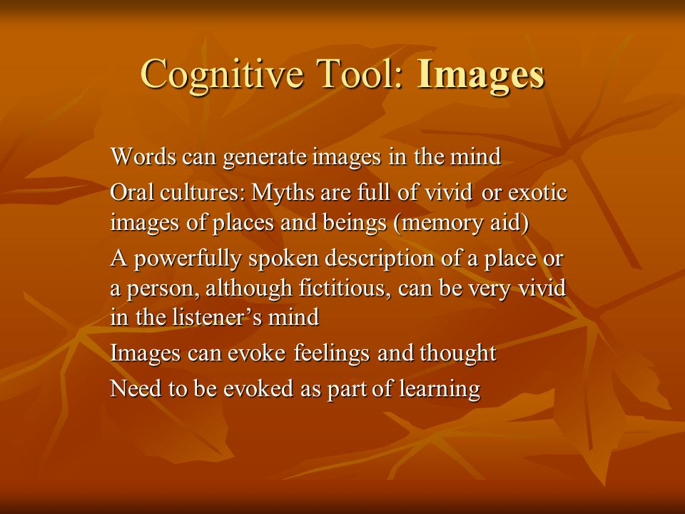 Cognitive Tool: Images Words can generate images in the mind Oral cultures: Myths are full of vivid or exotic images of places and beings (memory aid) A powerfully spoken description of a place or a person, although fictitious, can be very vivid in the listeners mind Images can evoke feelings and thought Need to be evoked as part of learning