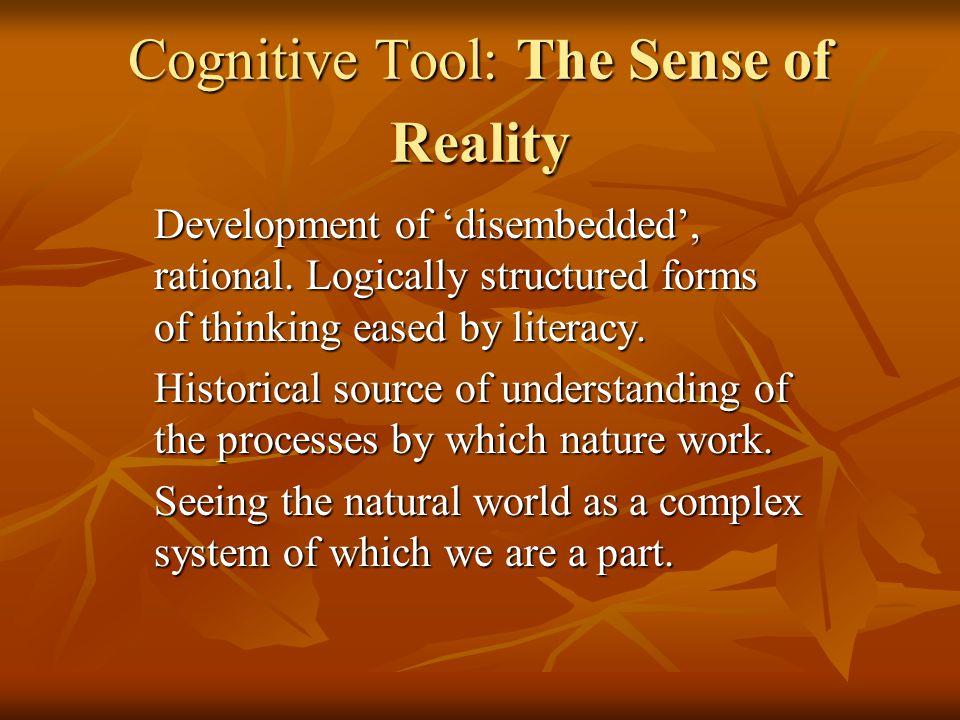 Cognitive Tool: The Sense of Reality Development of disembedded, rational.