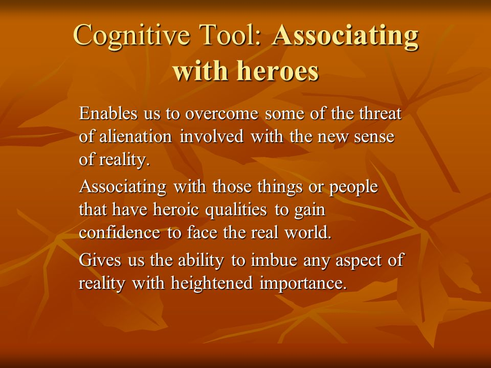 Cognitive Tool: Associating with heroes Enables us to overcome some of the threat of alienation involved with the new sense of reality.