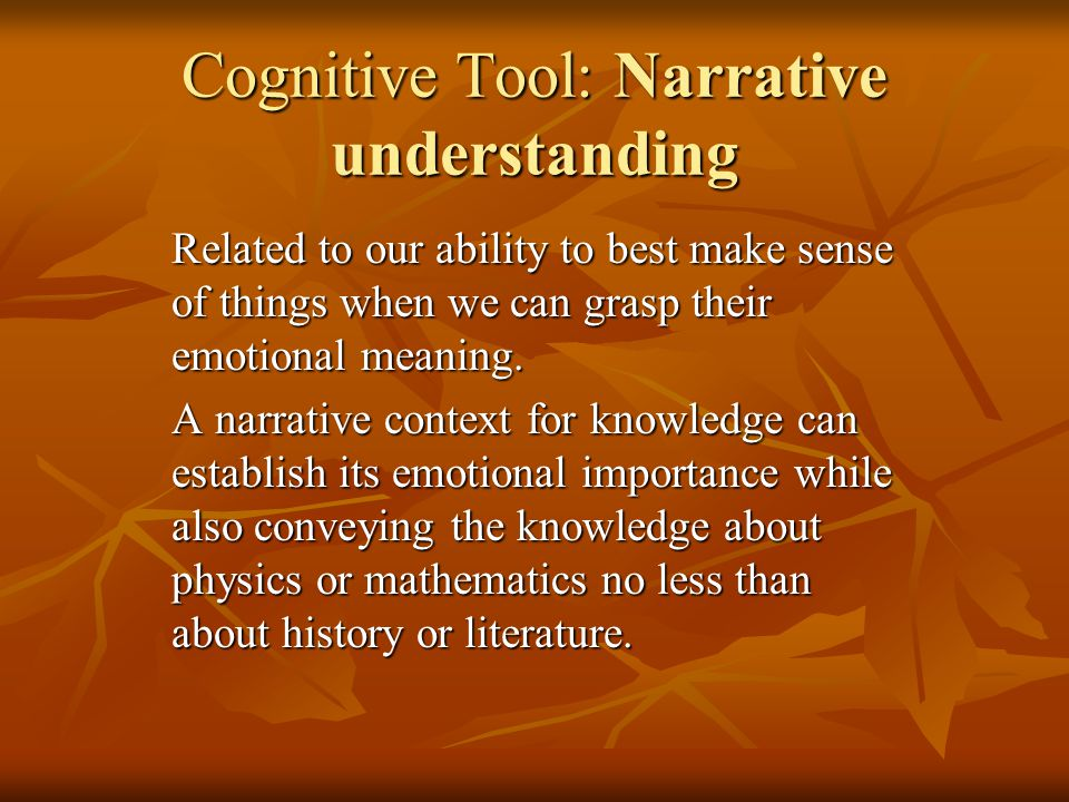 Cognitive Tool: Narrative understanding Related to our ability to best make sense of things when we can grasp their emotional meaning.