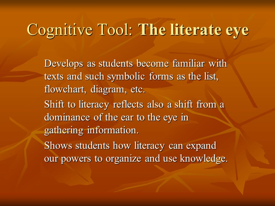 Cognitive Tool: The literate eye Develops as students become familiar with texts and such symbolic forms as the list, flowchart, diagram, etc.