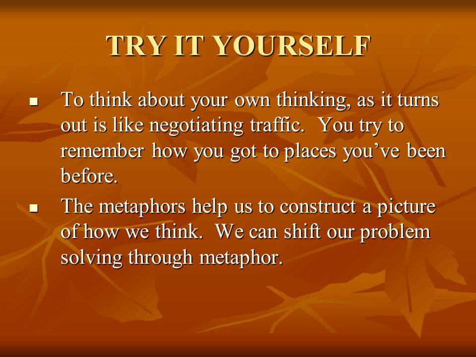 TRY IT YOURSELF To think about your own thinking, as it turns out is like negotiating traffic.