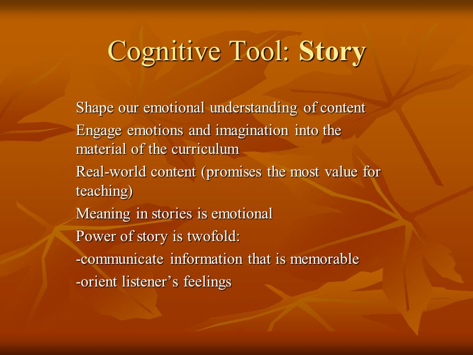 Cognitive Tool: Story Shape our emotional understanding of content Engage emotions and imagination into the material of the curriculum Real-world content (promises the most value for teaching) Meaning in stories is emotional Power of story is twofold: -communicate information that is memorable -orient listeners feelings