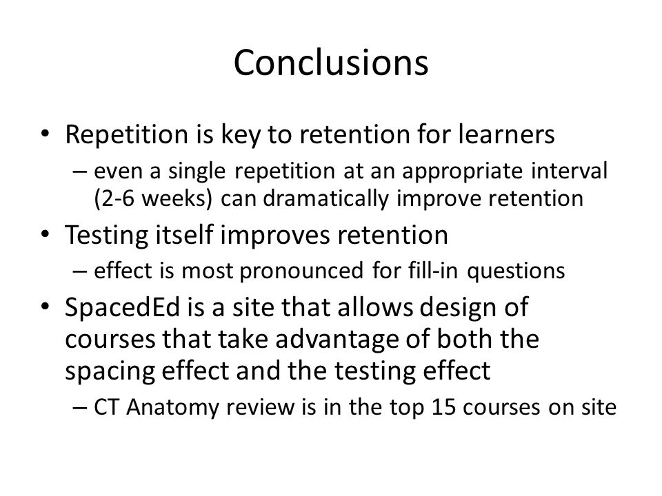 Conclusions Repetition is key to retention for learners – even a single repetition at an appropriate interval (2-6 weeks) can dramatically improve retention Testing itself improves retention – effect is most pronounced for fill-in questions SpacedEd is a site that allows design of courses that take advantage of both the spacing effect and the testing effect – CT Anatomy review is in the top 15 courses on site