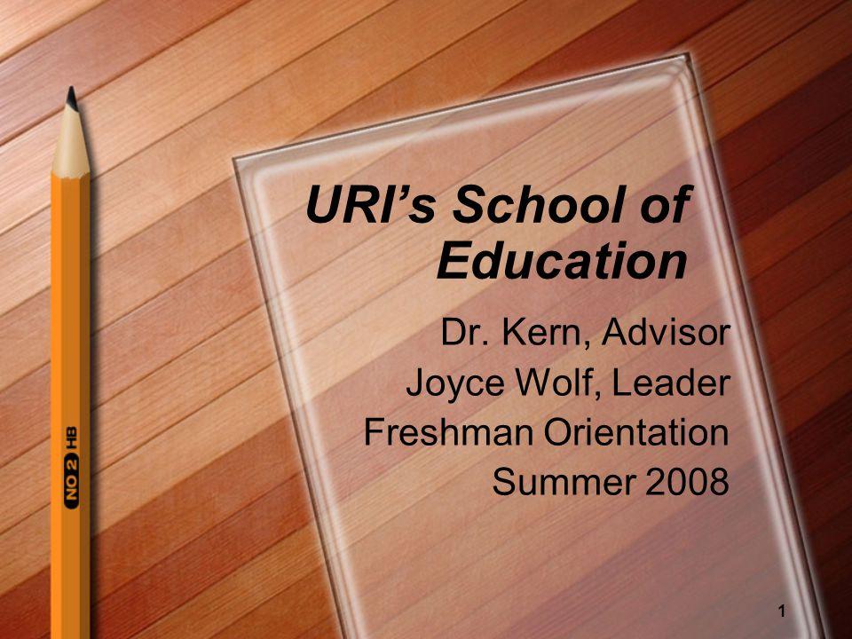 1 URIs School of Education Dr. Kern, Advisor Joyce Wolf, Leader Freshman Orientation Summer 2008