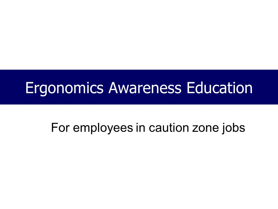 Ergonomics Awareness Education For employees in caution zone jobs