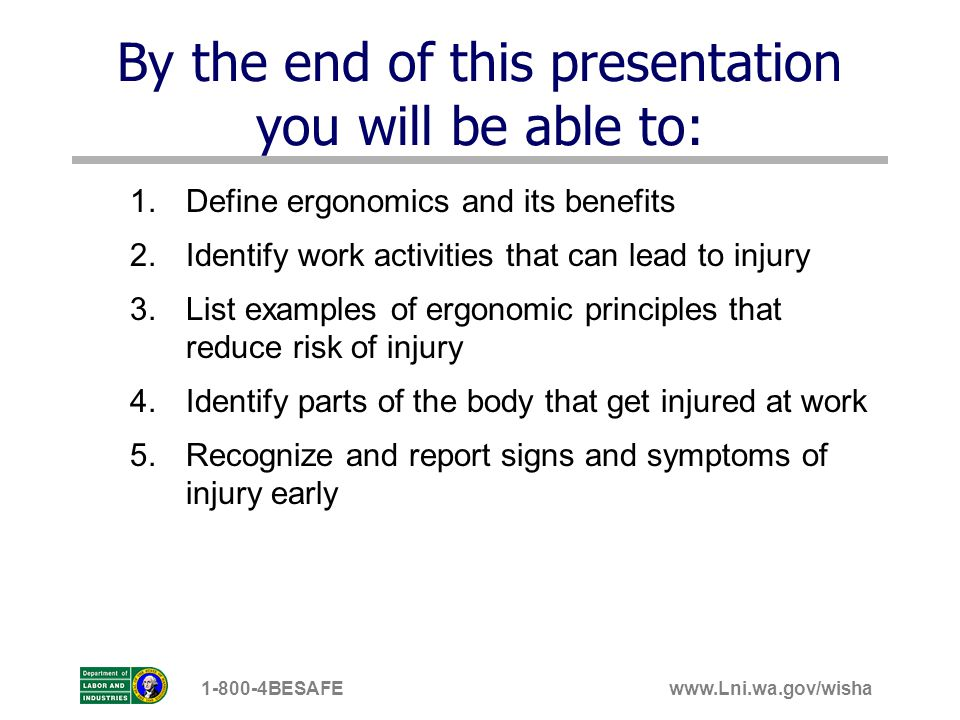 www.Lni.wa.gov/wisha1-800-4BESAFE By the end of this presentation you will be able to: 1.Define ergonomics and its benefits 2.Identify work activities