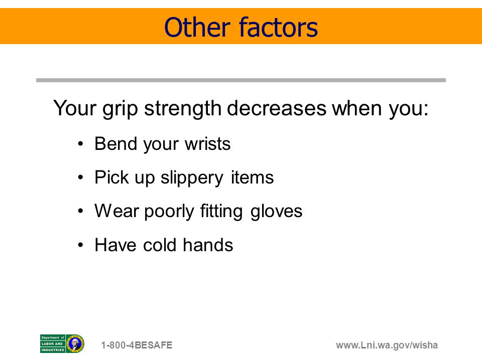 www.Lni.wa.gov/wisha1-800-4BESAFE Your grip strength decreases when you: Bend your wrists Pick up slippery items Wear poorly fitting gloves Have cold