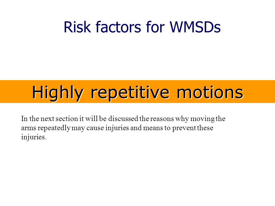 Risk factors for WMSDs Highly repetitive motions In the next section it will be discussed the reasons why moving the arms repeatedly may cause injurie