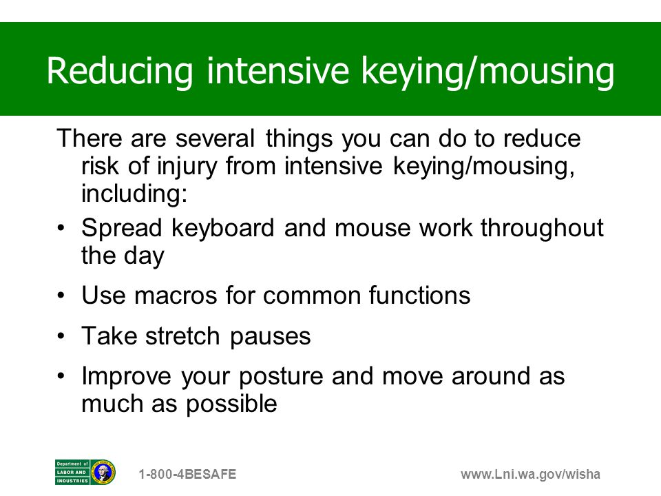 www.Lni.wa.gov/wisha1-800-4BESAFE There are several things you can do to reduce risk of injury from intensive keying/mousing, including: Spread keyboa