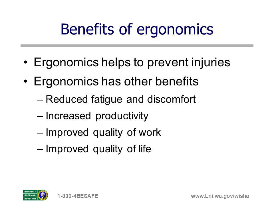 www.Lni.wa.gov/wisha1-800-4BESAFE Benefits of ergonomics Ergonomics helps to prevent injuries Ergonomics has other benefits –Reduced fatigue and disco