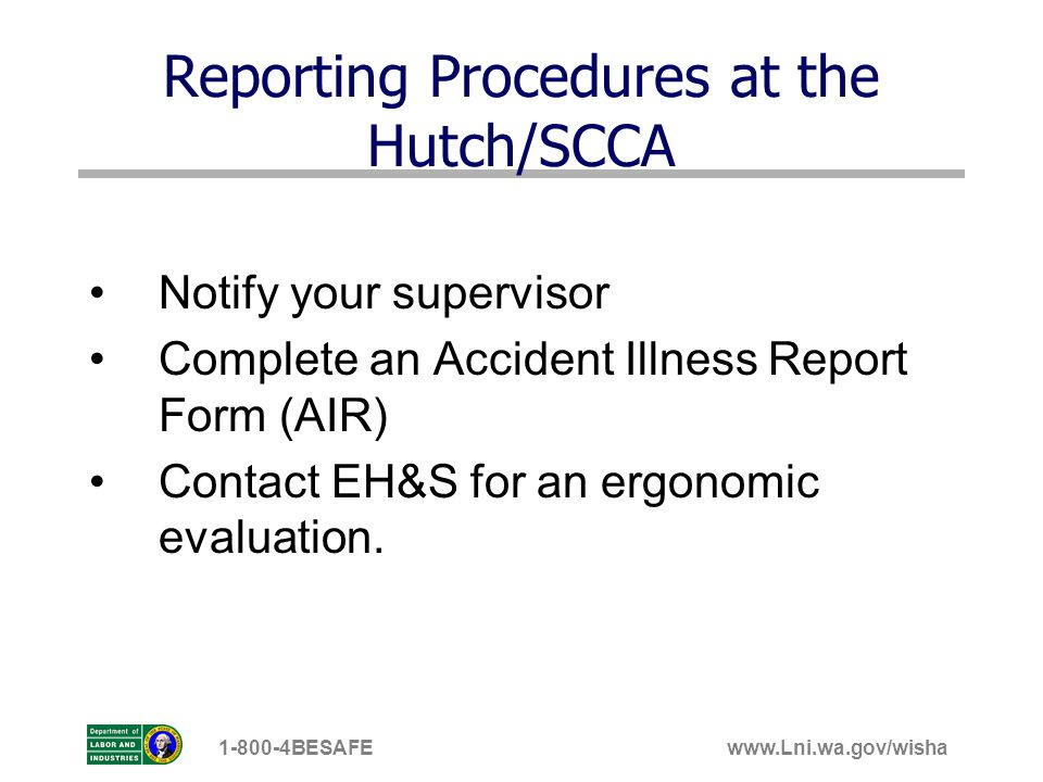 www.Lni.wa.gov/wisha1-800-4BESAFE Reporting Procedures at the Hutch/SCCA Notify your supervisor Complete an Accident Illness Report Form (AIR) Contact