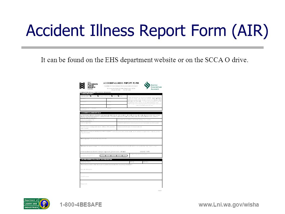 www.Lni.wa.gov/wisha1-800-4BESAFE Accident Illness Report Form (AIR) It can be found on the EHS department website or on the SCCA O drive.
