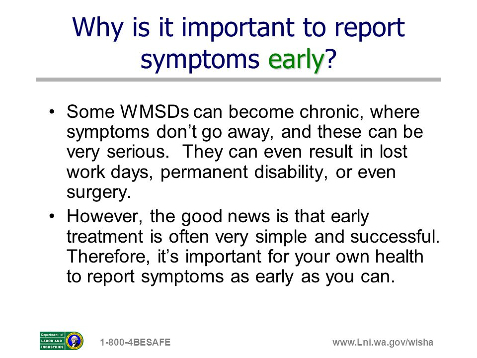 www.Lni.wa.gov/wisha1-800-4BESAFE early Why is it important to report symptoms early? Some WMSDs can become chronic, where symptoms dont go away, and