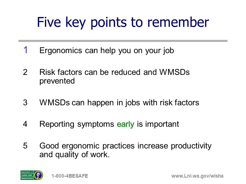 www.Lni.wa.gov/wisha1-800-4BESAFE Five key points to remember 1 Ergonomics can help you on your job 2 Risk factors can be reduced and WMSDs prevented