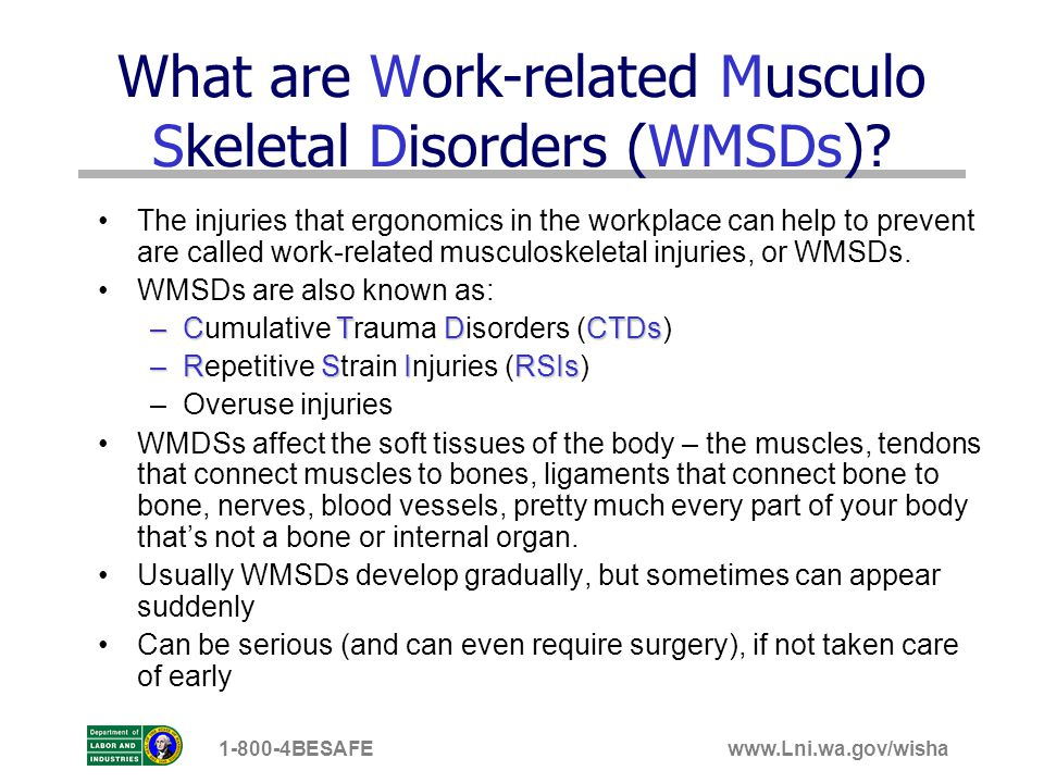 www.Lni.wa.gov/wisha1-800-4BESAFE What are Work-related Musculo Skeletal Disorders (WMSDs)? The injuries that ergonomics in the workplace can help to