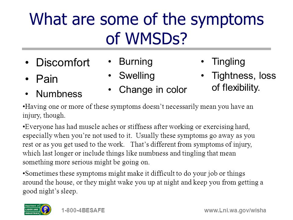 www.Lni.wa.gov/wisha1-800-4BESAFE What are some of the symptoms of WMSDs? Discomfort Pain Numbness Burning Swelling Change in color Having one or more