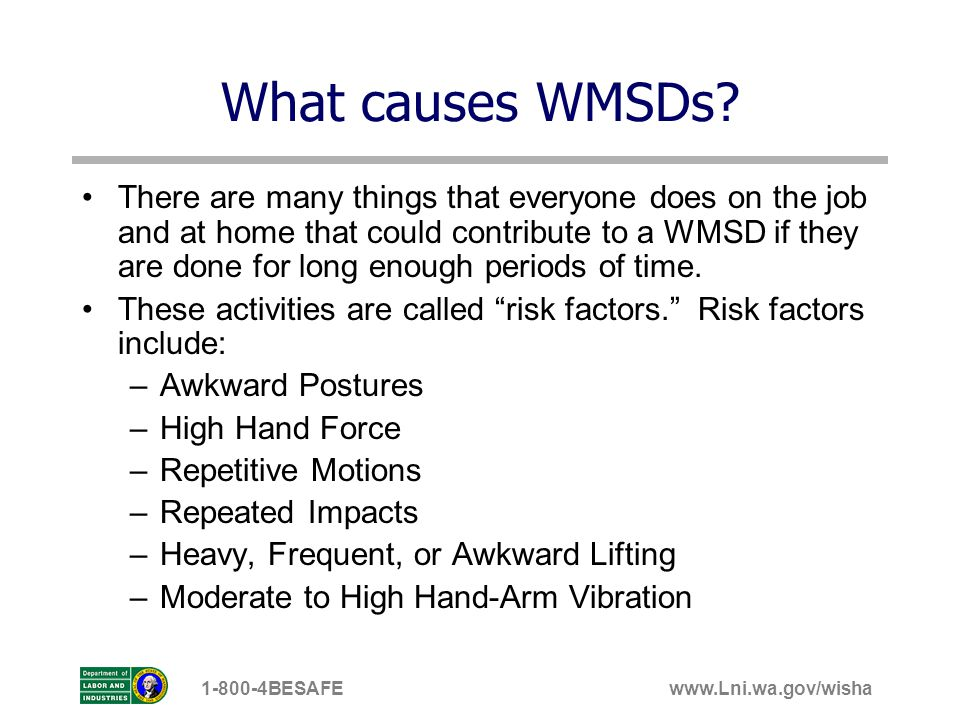 www.Lni.wa.gov/wisha1-800-4BESAFE Wrists bent bent wrists are only really a risk for injury when combined with high hand forces or repetitive motions (SUCH AS REPETITIVE KEYING, MOUSING, OR PIPETTING), so well talk more about it later when we talk about those risk factors.