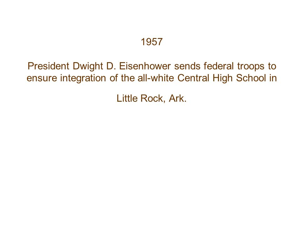 1957 President Dwight D. Eisenhower sends federal troops to ensure integration of the all-white Central High School in Little Rock, Ark.