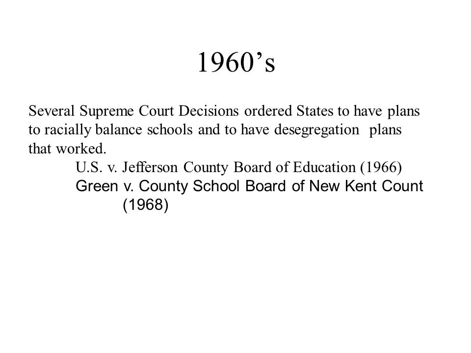 1960s Several Supreme Court Decisions ordered States to have plans to racially balance schools and to have desegregation plans that worked. U.S. v. Je