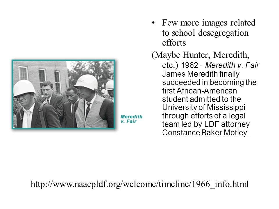 Few more images related to school desegregation efforts (Maybe Hunter, Meredith, etc.) 1962 - Meredith v. Fair James Meredith finally succeeded in bec