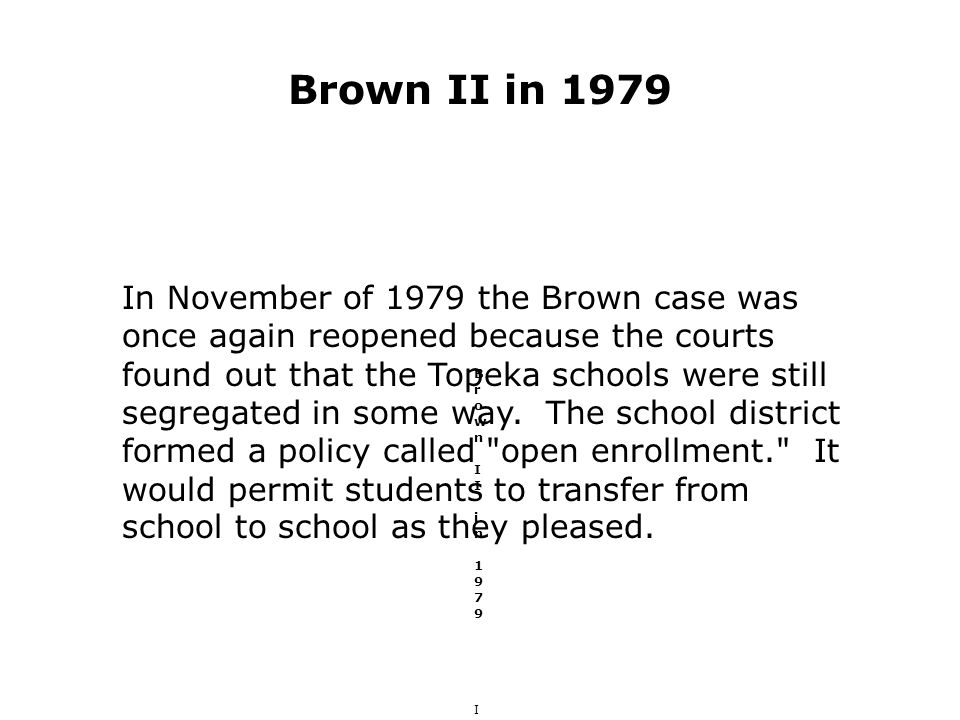 Brown II in 1979 Brown II in 1979 In November of 1979 the Brown case was once again reopened because the courts found out that the Topeka schools were