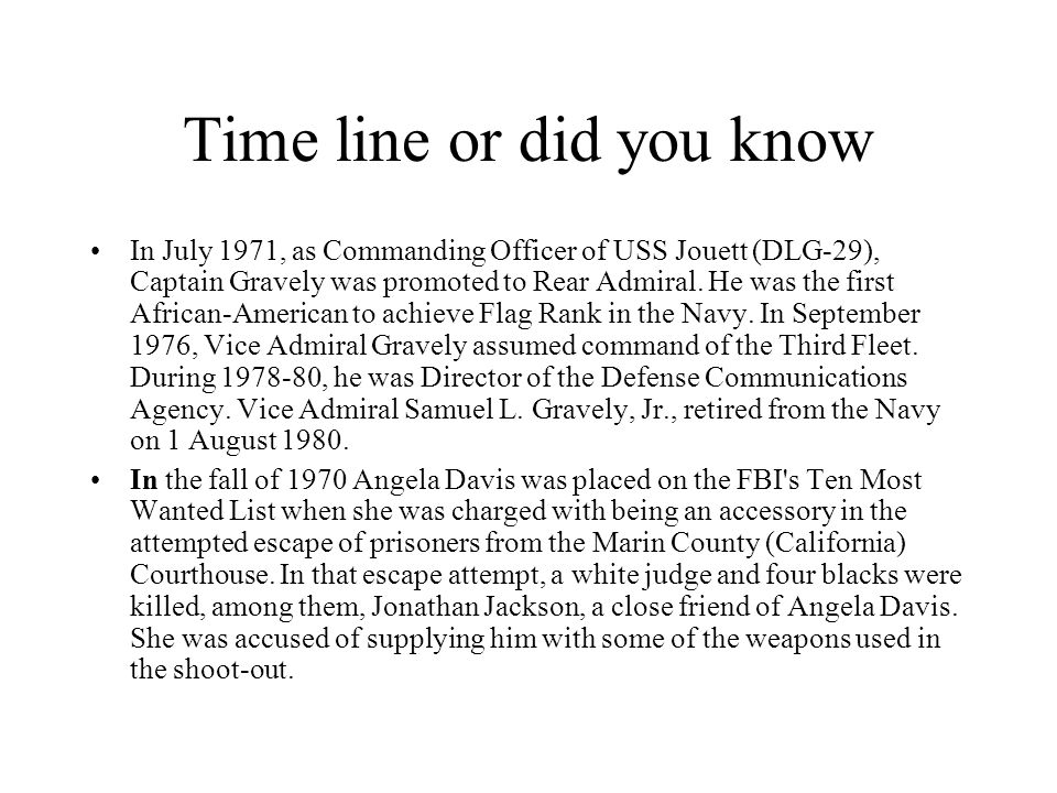 Time line or did you know In July 1971, as Commanding Officer of USS Jouett (DLG-29), Captain Gravely was promoted to Rear Admiral. He was the first A