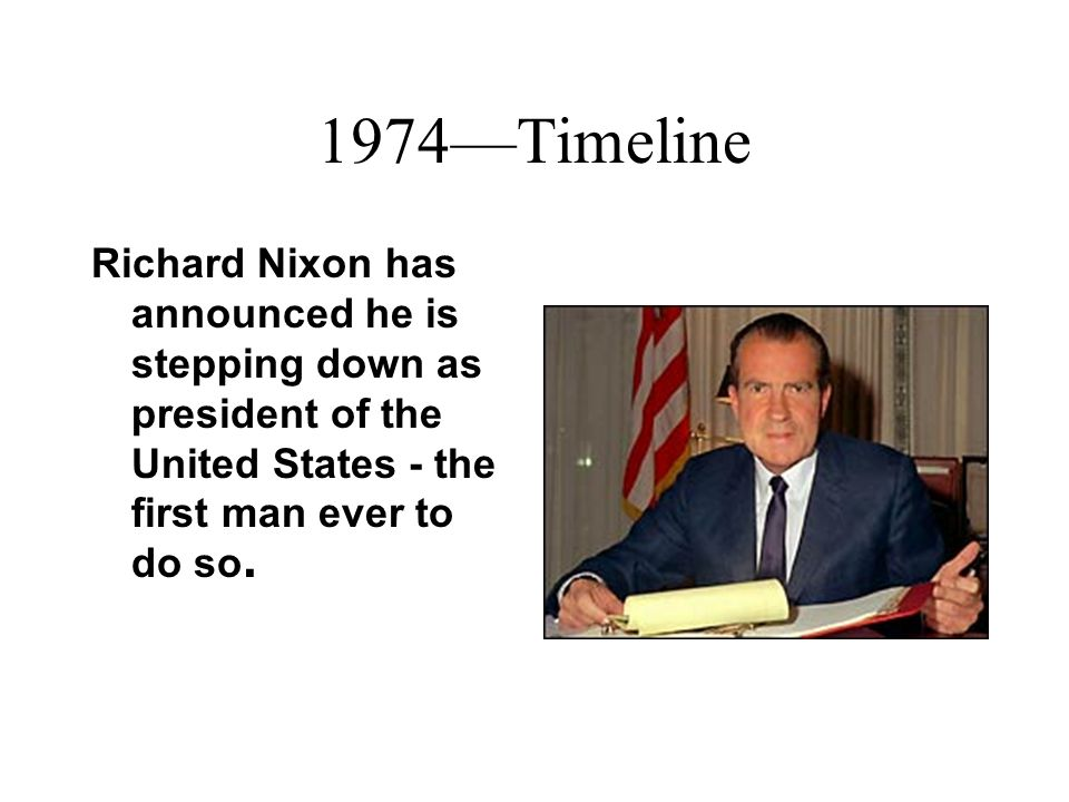 1974Timeline Richard Nixon has announced he is stepping down as president of the United States - the first man ever to do so.