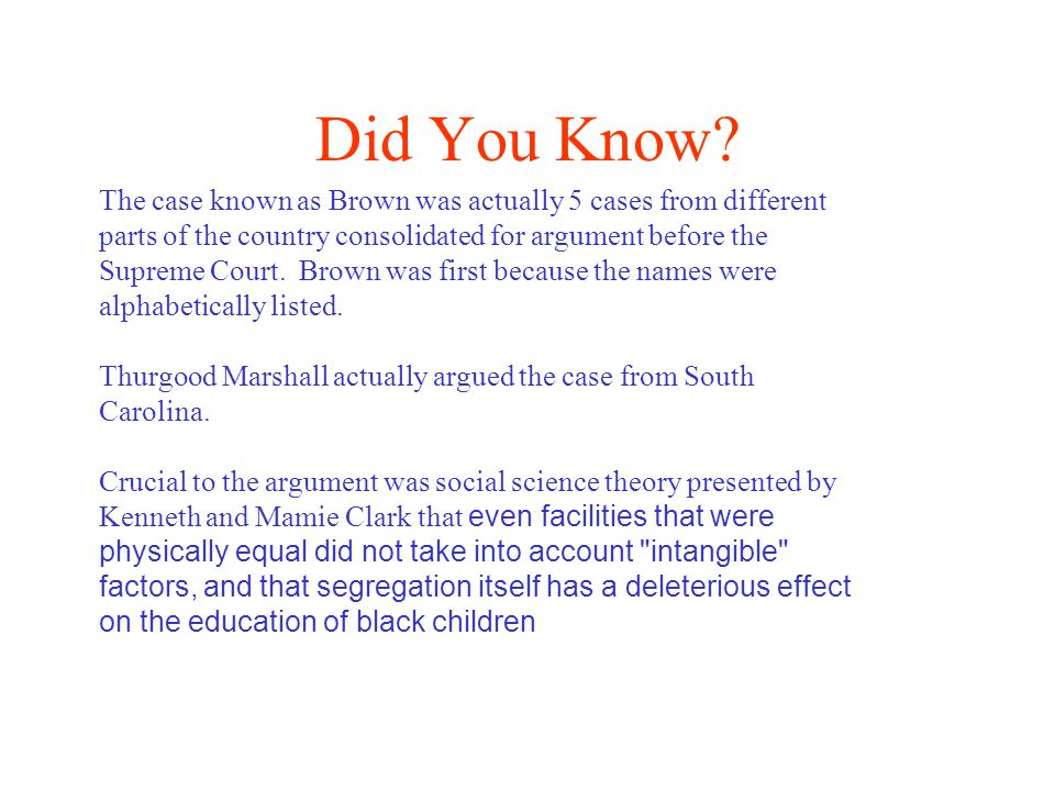 Did You Know? The case known as Brown was actually 5 cases from different parts of the country consolidated for argument before the Supreme Court. Bro