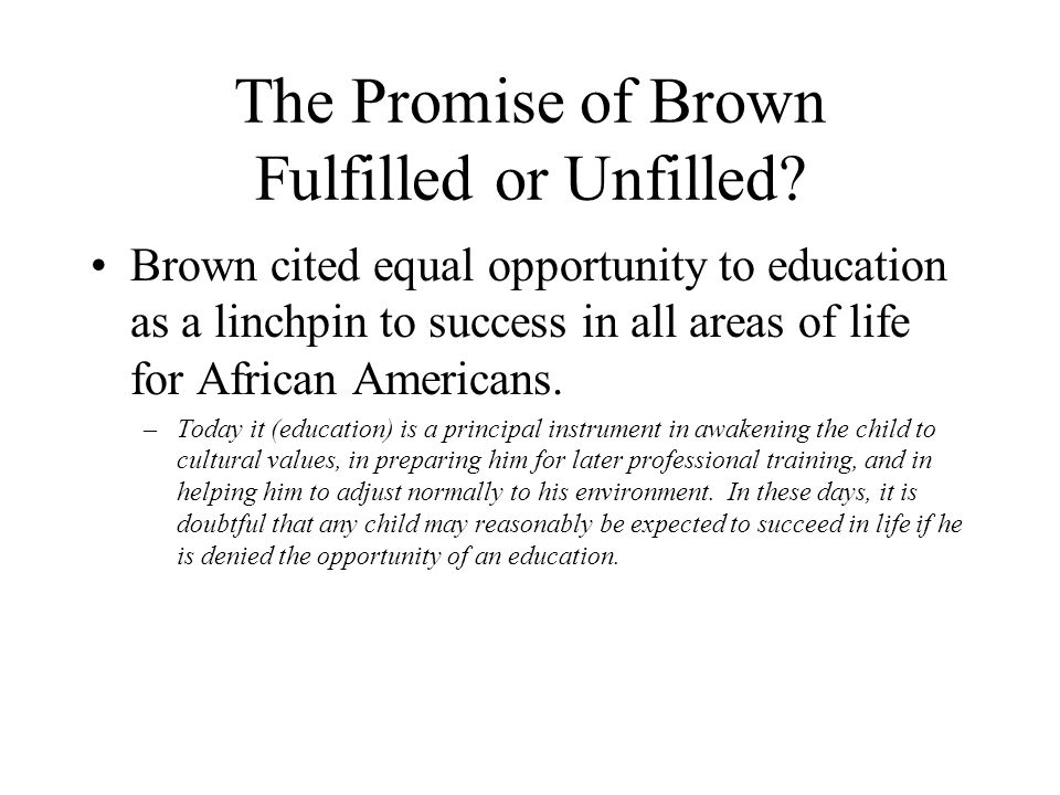 The Promise of Brown Fulfilled or Unfilled? Brown cited equal opportunity to education as a linchpin to success in all areas of life for African Ameri