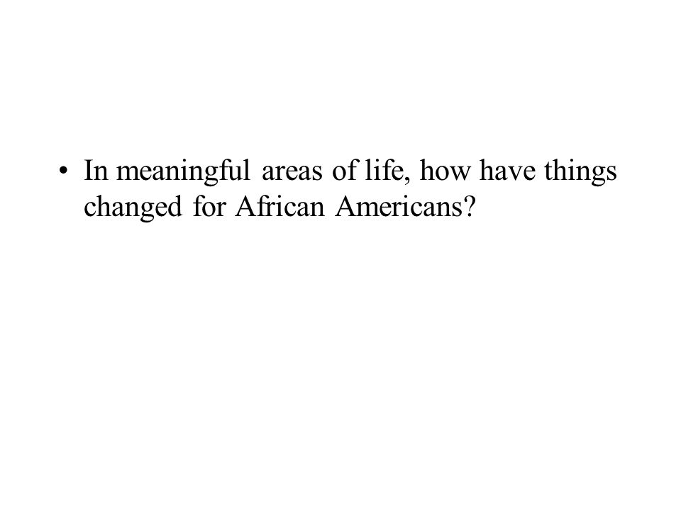 In meaningful areas of life, how have things changed for African Americans?