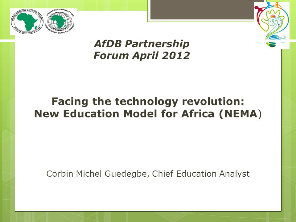 Facing the technology revolution: New Education Model for Africa (NEMA) Corbin Michel Guedegbe, Chief Education Analyst AfDB Partnership Forum April 2