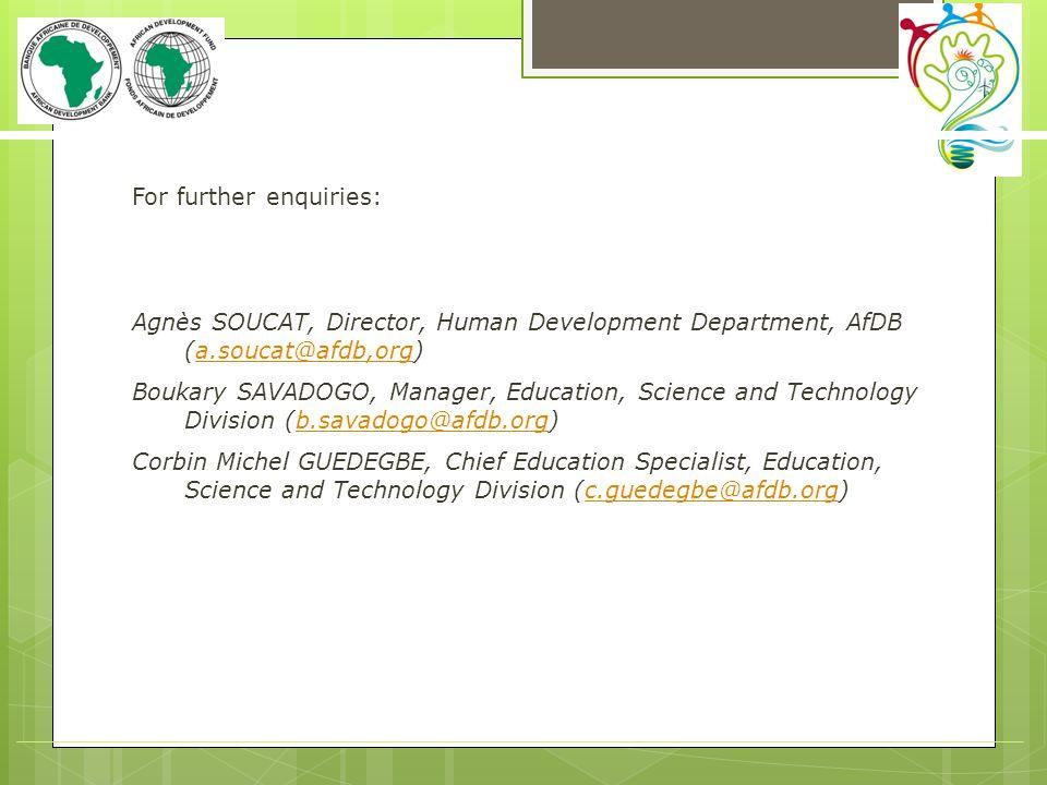 For further enquiries: Agnès SOUCAT, Director, Human Development Department, AfDB (a.soucat@afdb,org)a.soucat@afdb,org Boukary SAVADOGO, Manager, Educ