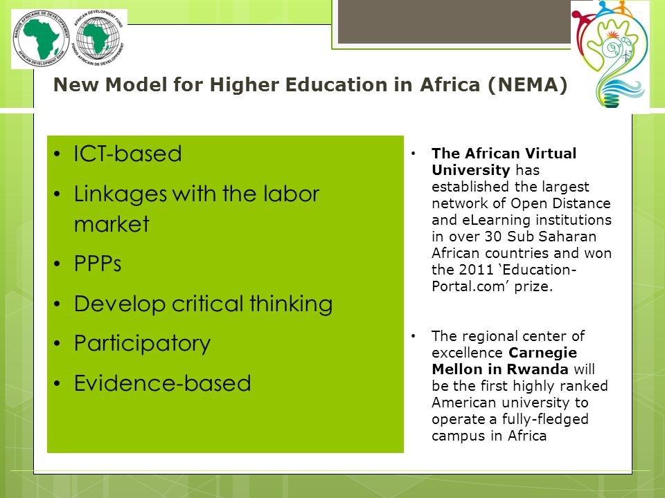 New Model for Higher Education in Africa (NEMA) ICT-based Linkages with the labor market PPPs Develop critical thinking Participatory Evidence-based The African Virtual University has established the largest network of Open Distance and eLearning institutions in over 30 Sub Saharan African countries and won the 2011 Education- Portal.com prize.