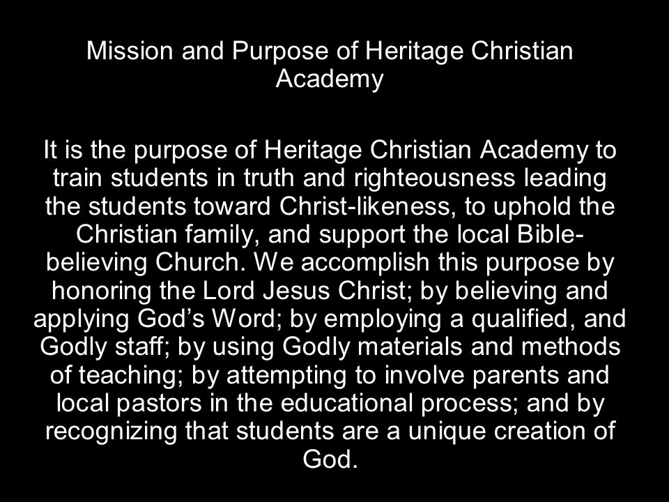 Mission and Purpose of Heritage Christian Academy It is the purpose of Heritage Christian Academy to train students in truth and righteousness leading the students toward Christ-likeness, to uphold the Christian family, and support the local Bible- believing Church.