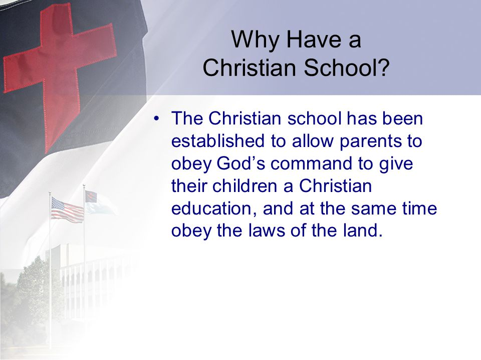 Why Have a Christian School? The Christian school has been established to allow parents to obey Gods command to give their children a Christian educat