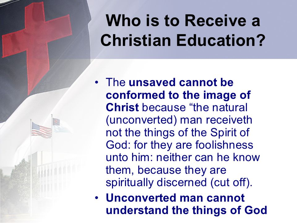 Who is to Receive a Christian Education? The unsaved cannot be conformed to the image of Christ because the natural (unconverted) man receiveth not th