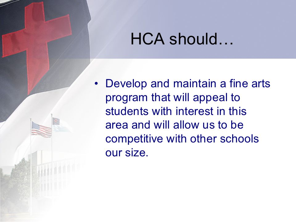 HCA should… Develop and maintain a fine arts program that will appeal to students with interest in this area and will allow us to be competitive with other schools our size.