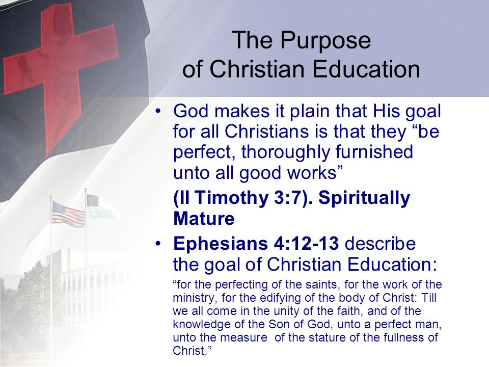 The Purpose of Christian Education God makes it plain that His goal for all Christians is that they be perfect, thoroughly furnished unto all good works (II Timothy 3:7).