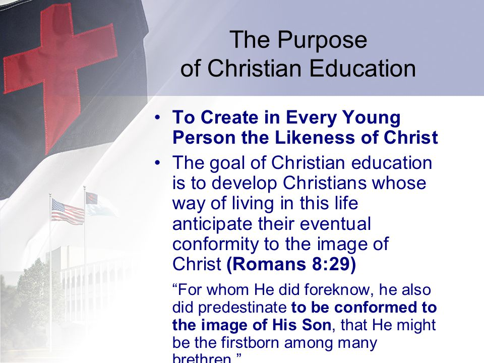 The Purpose of Christian Education To Create in Every Young Person the Likeness of Christ The goal of Christian education is to develop Christians whose way of living in this life anticipate their eventual conformity to the image of Christ (Romans 8:29) For whom He did foreknow, he also did predestinate to be conformed to the image of His Son, that He might be the firstborn among many brethren.