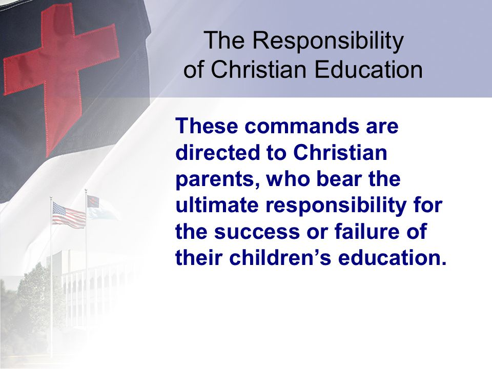 The Responsibility of Christian Education These commands are directed to Christian parents, who bear the ultimate responsibility for the success or fa