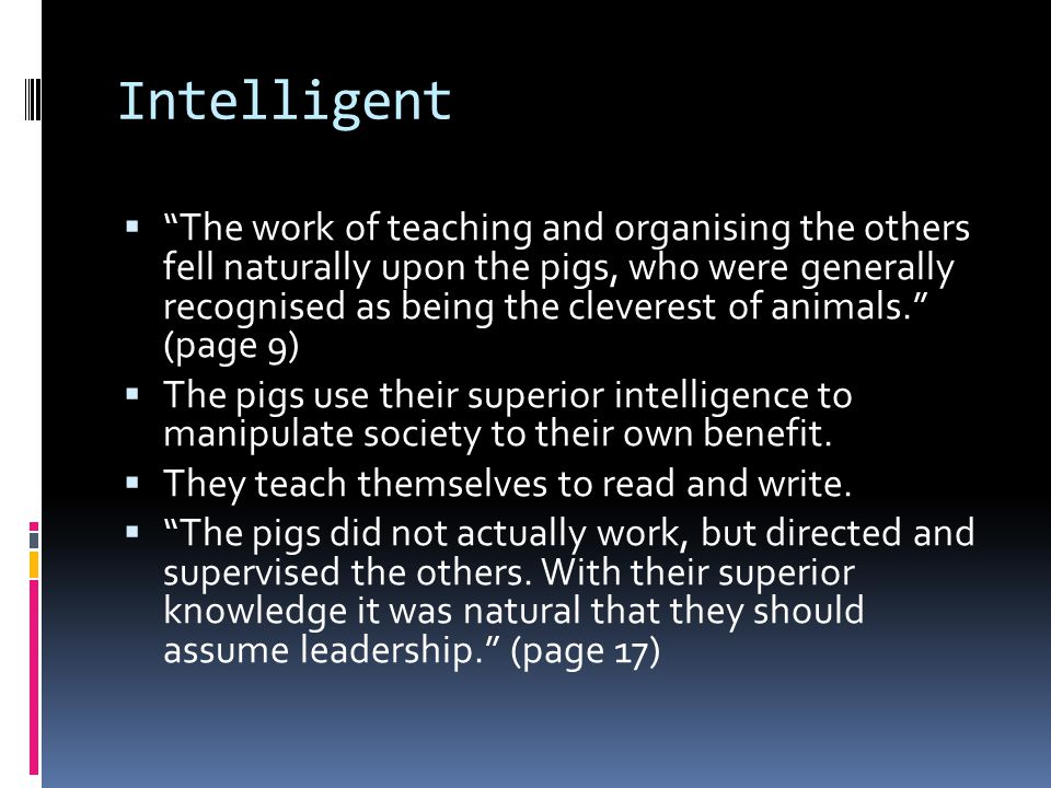 Intelligent The work of teaching and organising the others fell naturally upon the pigs, who were generally recognised as being the cleverest of animals.