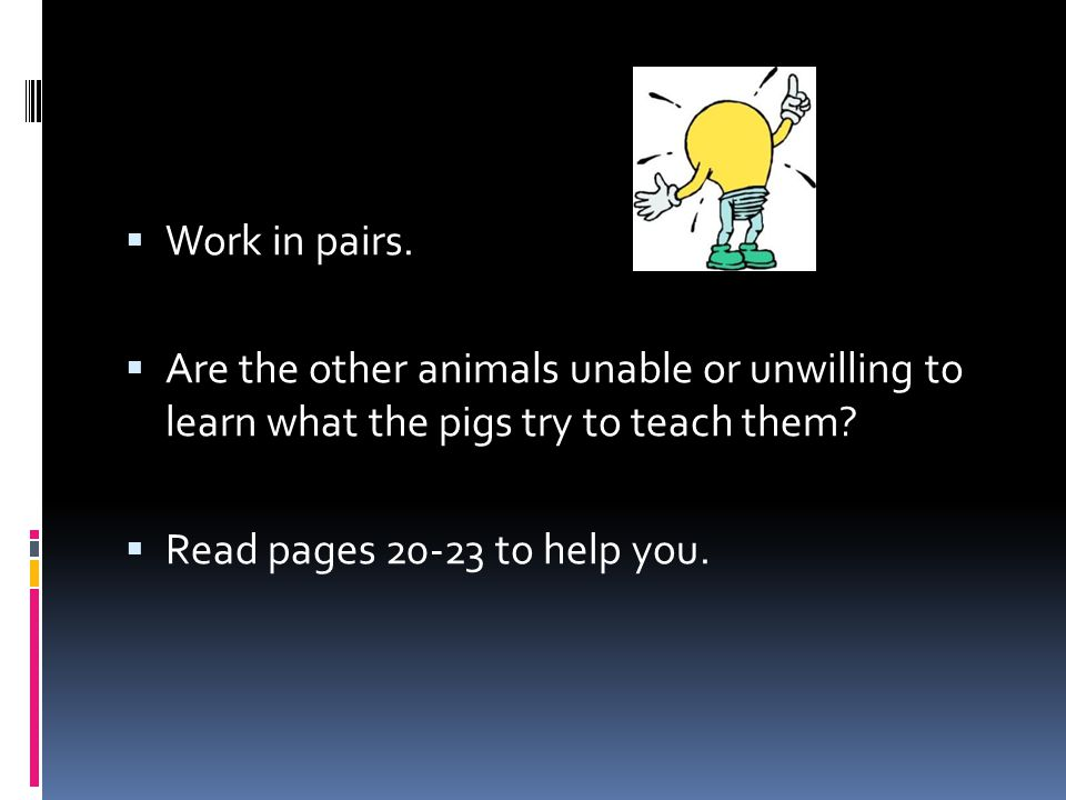 Work in pairs. Are the other animals unable or unwilling to learn what the pigs try to teach them? Read pages 20-23 to help you.