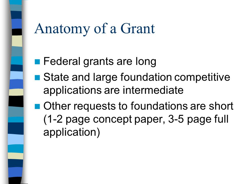 Anatomy of a Grant Federal grants are long State and large foundation competitive applications are intermediate Other requests to foundations are short (1-2 page concept paper, 3-5 page full application)