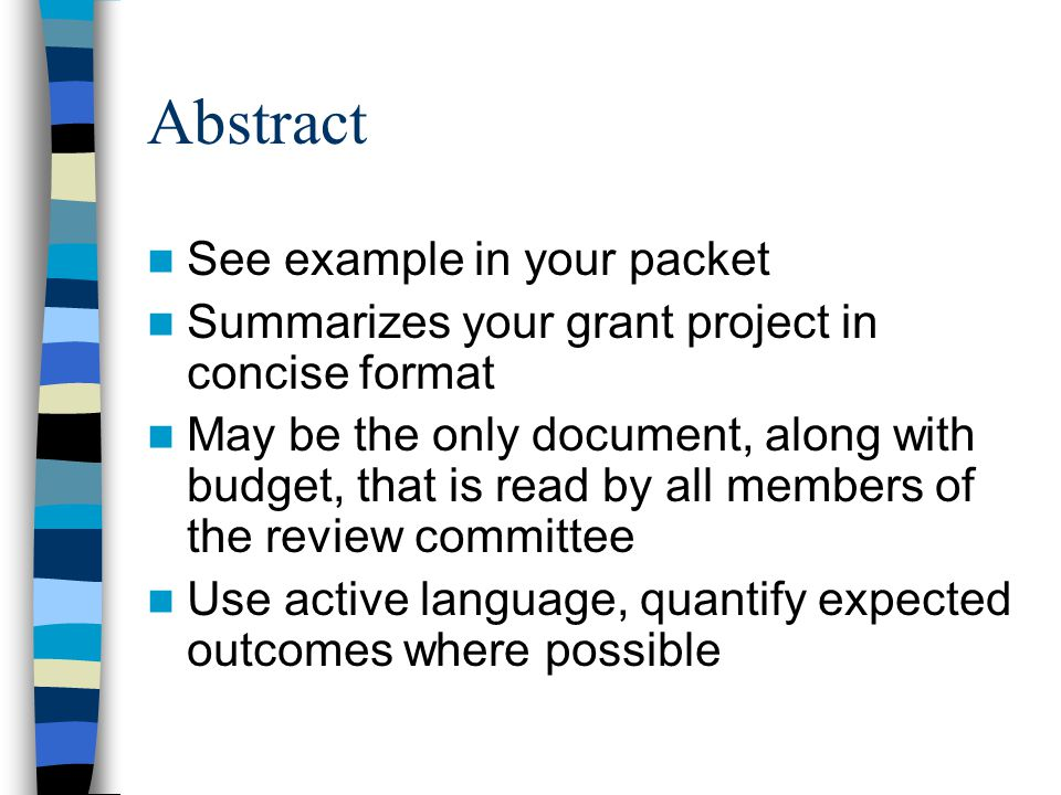 Abstract See example in your packet Summarizes your grant project in concise format May be the only document, along with budget, that is read by all members of the review committee Use active language, quantify expected outcomes where possible