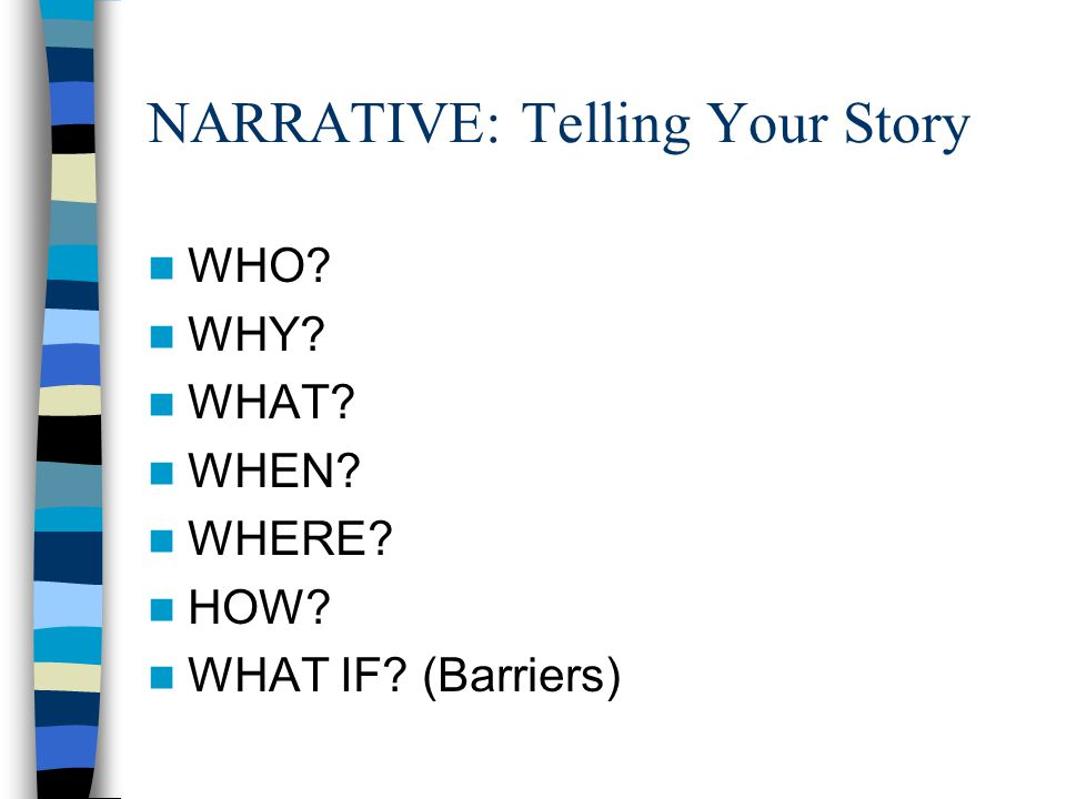 NARRATIVE: Telling Your Story WHO WHY WHAT WHEN WHERE HOW WHAT IF (Barriers)