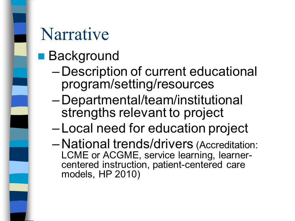 Narrative Background –Description of current educational program/setting/resources –Departmental/team/institutional strengths relevant to project –Local need for education project –National trends/drivers (Accreditation: LCME or ACGME, service learning, learner- centered instruction, patient-centered care models, HP 2010)