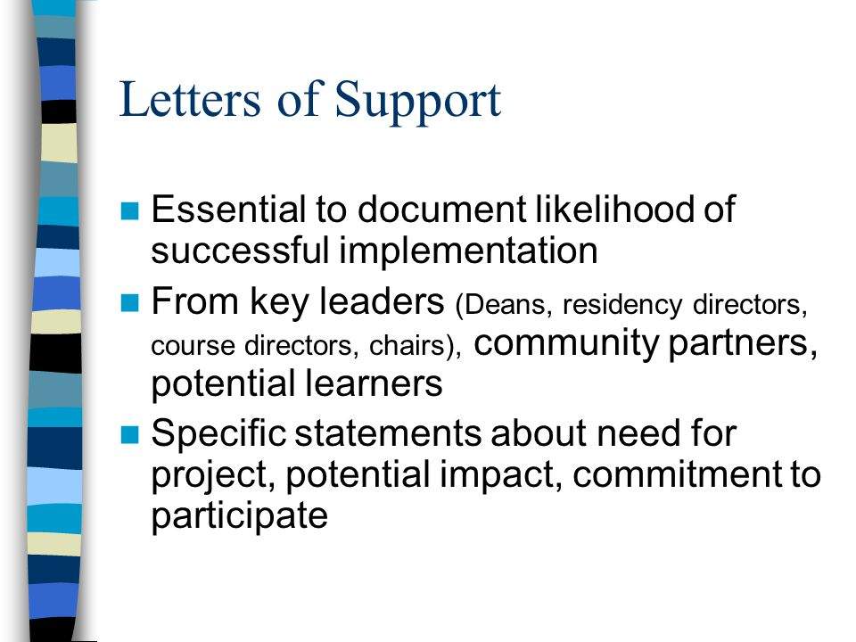 Letters of Support Essential to document likelihood of successful implementation From key leaders (Deans, residency directors, course directors, chairs), community partners, potential learners Specific statements about need for project, potential impact, commitment to participate